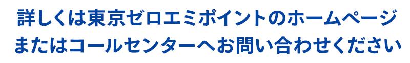 詳しくは東京ゼロエミポイントのホームページまたはコールセンターへお問い合わせください